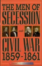 The Men of Secession and Civil War, 1859-1861 ebook by James L. Abrahamson