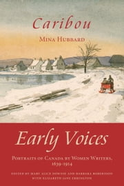 Caribou - Early Voices — Portraits of Canada by Women Writers, 1639–1914 ebook by Mary Alice Downie,Barbara Robertson,Elizabeth Jane Errington,Mina Hubbard