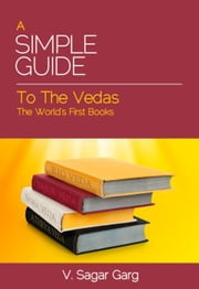 A Simple Guide to the Vedas: The World's First Books ebook by Garg, V. Sagar