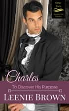 Charles: To Discover His Purpose ebook by Leenie Brown