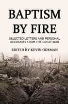 Baptism by Fire - Selected letters and personal accounts from the Great War ebook by Kevin Gorman