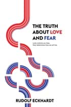 The Truth About Love and Fear - Love Controls Our Lives, Fear Determines How We Will Live ebook by Rudolf Eckhardt