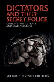 Dictators and their Secret Police - Coercive Institutions and State Violence ebook by Sheena Chestnut Greitens