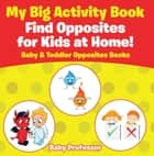 My Big Activity Book: Find Opposites for Kids at Home! - Baby & Toddler Opposites Books ebook by Baby Professor