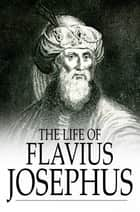 The Life of Flavius Josephus ebook by Flavius Josephus,William Whiston