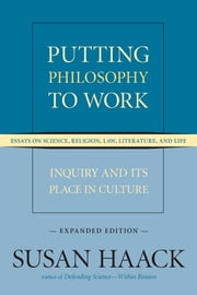 Putting Philosophy to Work - Inquiry and Its Place in Culture -- Essays on Science, Religion, Law, Literature, and Life (Expanded Edition) ebook by Susan Haack