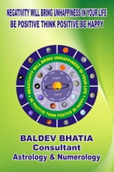 Negativity Will Bring Unhappiness in Your Life - Be Positive Think Positive Be Happy ebook by Baldev Bhatia
