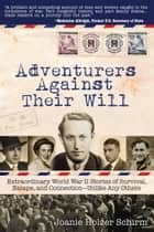 Adventurers Against Their Will: Extraordinary World War II Stories of Survival, Escape, and Connection-Unlike Any Others ebook by Joanie Schirm