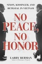 No Peace, No Honor - Nixon, Kissinger, and Betrayal in Vietnam ebook by Larry Berman