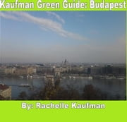 Kaufman Green Guide: Budapest - A Green Travel Guide to Budapest ebook by Rachelle Kaufman