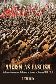 Nazism as Fascism - Violence, Ideology, and the Ground of Consent in Germany 1930-1945 ebook by Geoff Eley