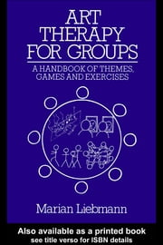 Art Therapy for Groups: A Handbook of Themes, Games and Exercises ebook by Liebmann, Marian