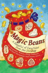 Magic Beans: A Handful of Fairytales from the Storybag ebook by Adèle Geras,Anne Fine,Henrietta Branford,Jacqueline Wilson,Malorie Blackman,Philip Pullman,Tony Mitton,Alan Garner,Berlie Doherty,Gillian Cross,Kit Wright,Michael Morpurgo,Susan Gates,Linda Newbery