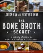 The Bone Broth Secret - A Culinary Adventure in Health, Beauty, and Longevity ebook by Louise Hay, Heather Dane