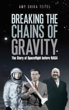 Breaking the Chains of Gravity - The Story of Spaceflight before NASA ebook by Amy Shira Teitel