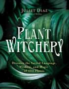 Plant Witchery - Discover the Sacred Language, Wisdom, and Magic of 200 Plants ebook by