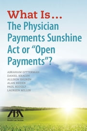 "What Is...The Physician Payments Sunshine Act or ""Open Payments""? ebook by Kobo.Web.Store.Products.Fields.ContributorFieldViewModel"
