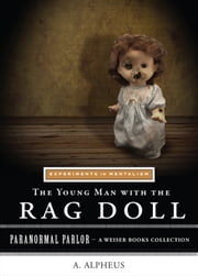 The Young Man with the Rag Doll: Experiments in Mentalism - Paranormal Parlor, A Weiser Books Collection ebook by Alpheus, A., Ventura, Varla