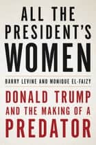 All the President's Women - Donald Trump and the Making of a Predator ebook by Barry Levine, Monique El-Faizy