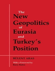 The New Geopolitics of Eurasia and Turkey's Position ebook by Bulent Aras
