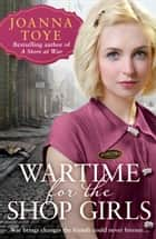 Wartime for the Shop Girls (The Shop Girls, Book 2) ebook by Joanna Toye