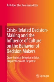 Crisis-Related Decision-Making and the Influence of Culture on the Behavior of Decision Makers - Cross-Cultural Behavior in Crisis Preparedness and Response ebook by Ásthildur Elva Bernhardsdóttir