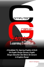 Computer Graphic Design Learning Essentials - A Guidebook For Aspiring Graphics Artists On Graphic Design Courses, Graphic Design Education And Advice On Careers In Graphics Design ebook by Dan H. Gregory