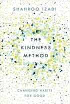The Kindness Method - Changing Habits for Good ebook by Shahroo Izadi