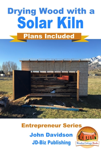 Drying Wood with a Solar Kiln: Plans Included ebook by John Davidson