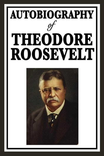 Autobiography of Theodore Roosevelt ebook by Theodore Roosevelt
