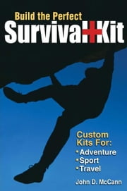 Build the Perfect Survival Kit: Custom Kits for Adventure, Sport, Travel - Custom Kits for Adventure, Sport, Travel ebook by John Mccann