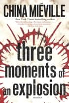 Three Moments of an Explosion ebook by China Miéville