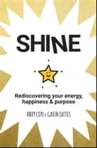 Shine - Rediscovering Your Energy, Happiness and Purpose ebook by Andy Cope, Gavin Oattes