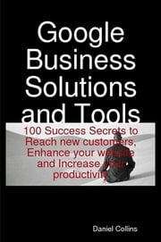 Google Business Solutions and Tools: 100 Success Secrets to Reach new customers, Enhance your website and Increase your productivity ebook by Daniel Collins