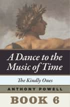 The Kindly Ones - Book 6 of A Dance to the Music of Time ebook by Anthony Powell