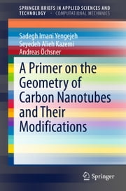 A Primer on the Geometry of Carbon Nanotubes and Their Modifications ebook by Sadegh Imani Yengejeh,Seyedeh Alieh Kazemi,Andreas Öchsner