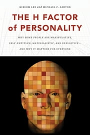 The H Factor of Personality - Why Some People Are Manipulative, Self-Entitled, Materialistic, and Exploitive—And Why It Matters for Everyone ebook by Kibeom Lee,Michael C. Ashton