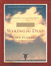 A Guidebook to Waking the Dead - Embracing the Life God Has for You ebook by John Eldredge,Craig McConnell