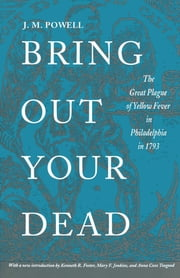 Bring Out Your Dead - The Great Plague of Yellow Fever in Philadelphia in 1793 ebook by J. H. Powell,Kenneth R. Foster,Mary F. Jenkins,Anna Coxe Toogood