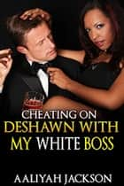 Cheating On DeShawn With My White Boss ebook by Aaliyah Jackson