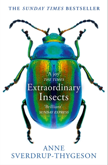 Extraordinary Insects: Weird. Wonderful. Indispensable. The ones who run our world. ebook by Anne Sverdrup-Thygeson