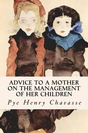 Advice to a Mother on the Management of her Children ebook by Pye Henry Chavasse