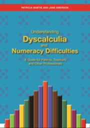 Understanding Dyscalculia and Numeracy Difficulties - A Guide for Parents, Teachers and Other Professionals ebook by Jane Emerson,Patricia Babtie