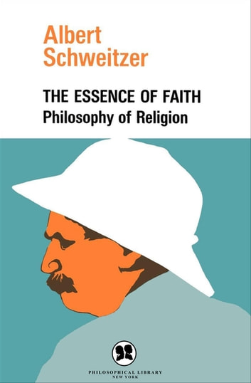 The Essence of Faith - Philosophy of Religion ebook by Albert Schweitzer
