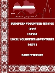 European Volunteer Service (EVS) Latvia Local Volunteer Adventures Part I ebook by Darius Spruce