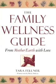 The Family Wellness Guide - From Mother Earth with Love ebook by Tara Fellner,Becky Ankeny
