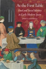 At the First Table - Food and Social Identity in Early Modern Spain ebook by Jodi Campbell