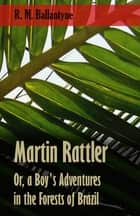 Martin Rattler; Or, a Boy's Adventures in the Forests of Brazil ebook by Robert Michael Ballantyne