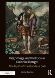 Pilgrimage and Politics in Colonial Bengal - The Myth of the Goddess Sati ebook by Imma Ramos