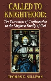 Called to Knighthood: The Sacrament of Confirmation In the Kingdom Family of God ebook by Thomas K Sullivan
